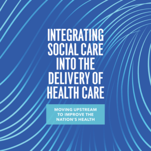 Integrating Social Care into the Delivery of Health Care Moving Upstream to Improve the Nation's Health (2019)